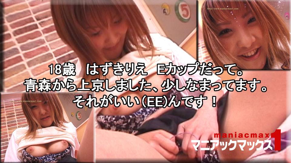 18歳 はずきりえ Eカップだって。青森から上京しました、少しなまってます。それがいい(EE)んです! : 葉月理絵 : マニアックマックス1【Hey動画】