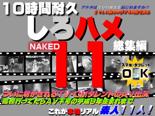 10時間耐久「しろハメ総集編」Naked11〜ついに明かされ